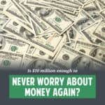If you had $10,000,000 (in cash) at the age of 60, would you say that you would never have to worry about money again? If not, how much would you need?