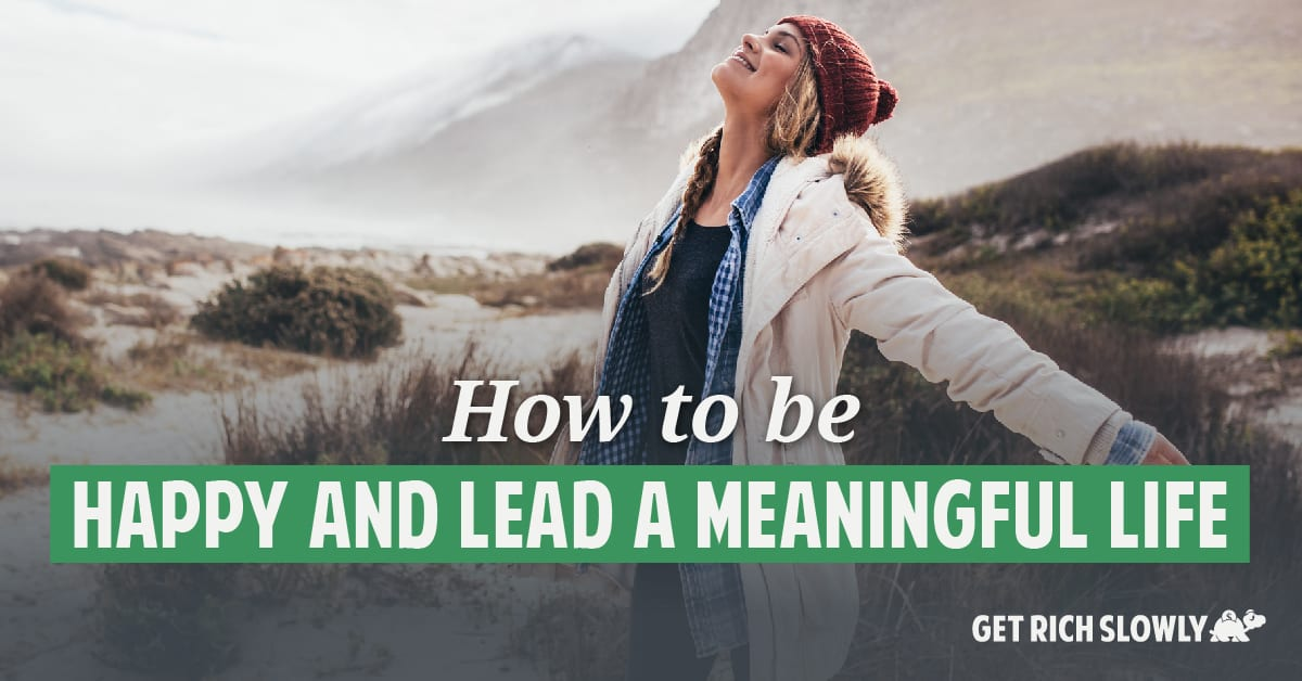 How to be happy and lead a meaningful life ~ Get Rich Slowly