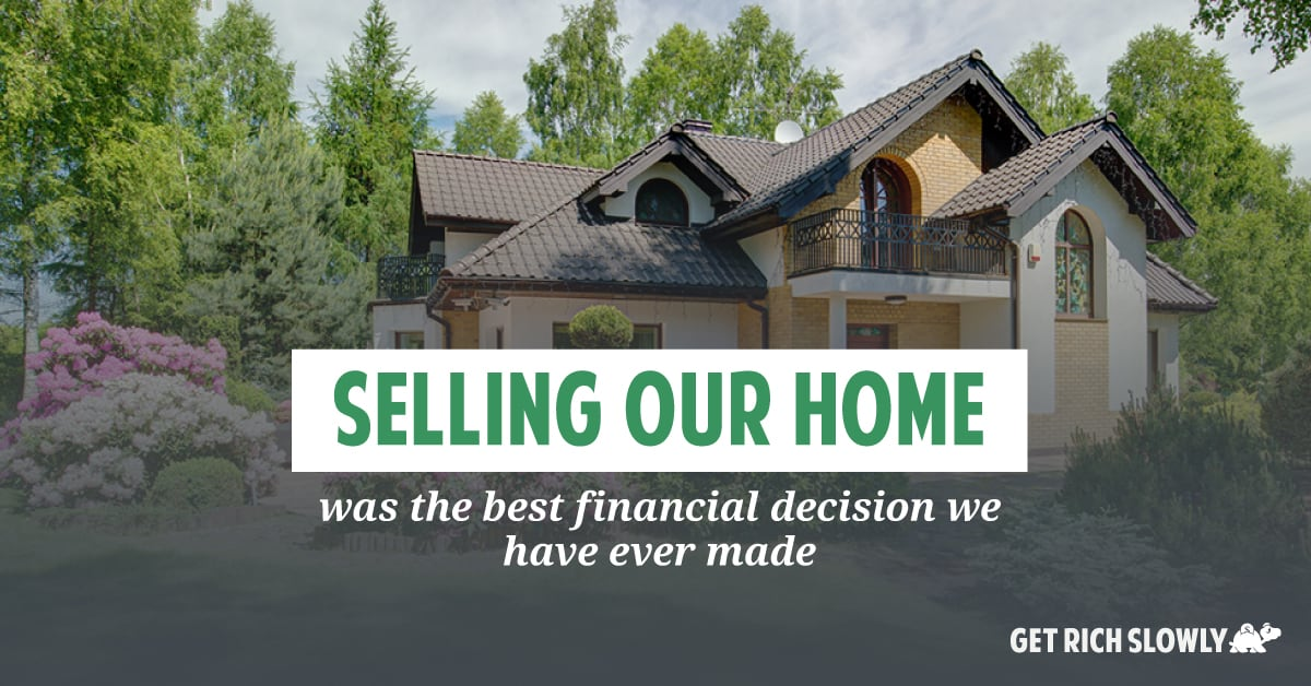 Selling our home was the best financial decision we have ever made